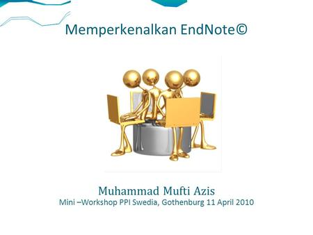 Memperkenalkan EndNote© Muhammad Mufti Azis Mini –Workshop PPI Swedia, Gothenburg 11 April 2010.