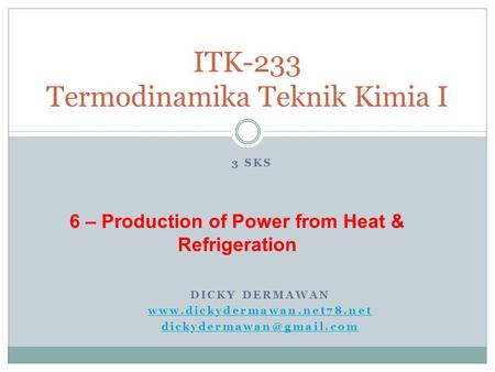 DICKY DERMAWAN  ITK-233 Termodinamika Teknik Kimia I 3 SKS 6 – Production of Power from Heat & Refrigeration.