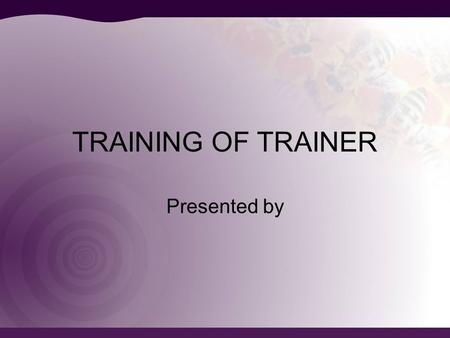 TRAINING OF TRAINER Presented by.