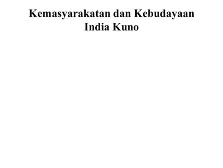 Kemasyarakatan dan Kebudayaan India Kuno A background knowledge of the society and culture of ancient India, before and during the time of the Buddha,