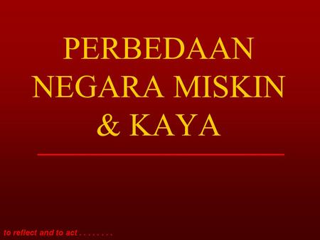 To reflect and to act........ PERBEDAAN NEGARA MISKIN & KAYA.