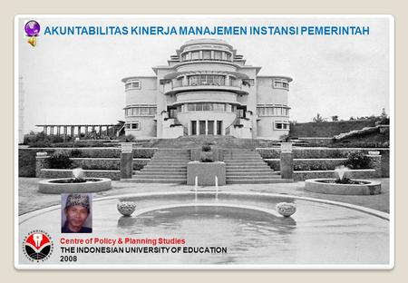 Centre of Policy & Planning Studies THE INDONESIAN UNIVERSITY OF EDUCATION 2008 AKUNTABILITAS KINERJA MANAJEMEN INSTANSI PEMERINTAH.