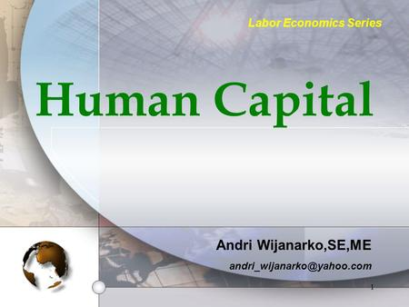 1 Human Capital Andri Wijanarko,SE,ME Labor Economics Series.