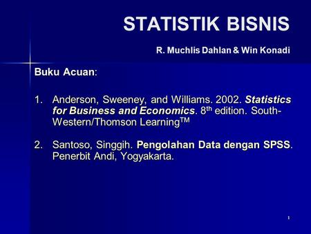 1 STATISTIK BISNIS R. Muchlis Dahlan & Win Konadi Buku Acuan: 1.Anderson, Sweeney, and Williams. 2002. Statistics for Business and Economics. 8 th edition.