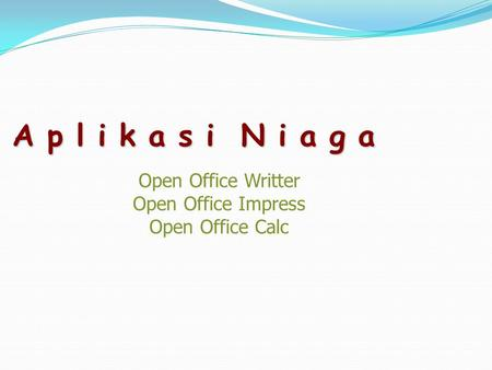 A p l i k a s i N i a g a Open Office Writter Open Office Impress