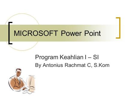 MICROSOFT Power Point Program Keahlian I – SI By Antonius Rachmat C, S.Kom.
