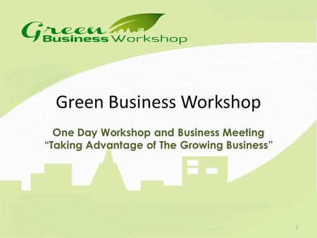 "Green Business Workshop One Day Workshop and Business Meeting ""Taking Advantage of The Growing Business"" 1."
