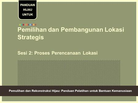 Green Recovery And Reconstruction: Training Toolkit For Humanitarian Aid Pemilihan dan Pembangunan Lokasi Strategis Sesi 2: Proses Perencanaan Lokasi PANDUAN.