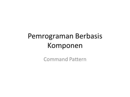 Pemrograman Berbasis Komponen Command Pattern. New Project !