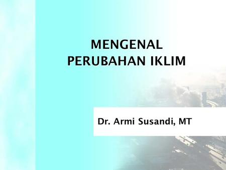 MENGENAL PERUBAHAN IKLIM Dr. Armi Susandi, MT. •IPCC:Intergovernmental Panel on Climate Change •GRK:Gas Rumah Kaca •CO 2 :Karbon Dioksida •CH 4 :Metana.