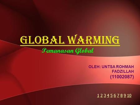 Global Warming Pemanasan Global OLEH: UNTSA ROHMAH FADZILLAH (11002087) 11 2 3 4 5 6 7 8 9 102345678910.