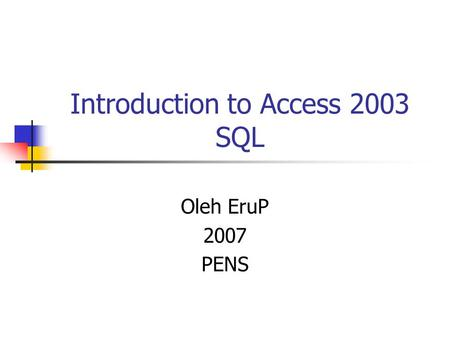 Introduction to Access 2003 SQL Oleh EruP 2007 PENS.