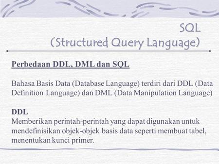 SQL (Structured Query Language) Perbedaan DDL, DML dan SQL Bahasa Basis Data (Database Language) terdiri dari DDL (Data Definition Language) dan DML (Data.