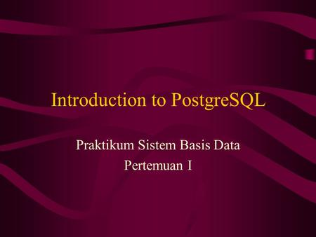 Introduction to PostgreSQL Praktikum Sistem Basis Data Pertemuan I.