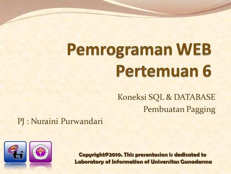 Koneksi SQL & DATABASE Pembuatan Pagging PJ : Nuraini Purwandari This presentasion is dedicated to Laboratory of Information of Universitas.