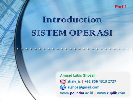 Introduction SISTEM OPERASI Part 1 Ahmad Lubis Ghozali zhaly_is | +62 856 4313 2727  |