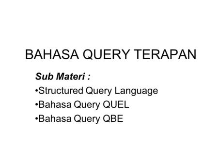 BAHASA QUERY TERAPAN Sub Materi : •Structured Query Language •Bahasa Query QUEL •Bahasa Query QBE.
