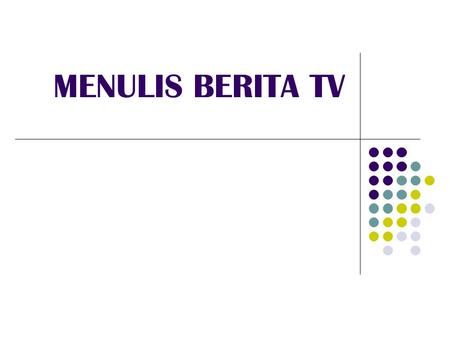 "MENULIS BERITA TV. ""News is the timely report of fact or opinion, to hold interest or importance, or both, for a considerable number of people"" ( M.V."