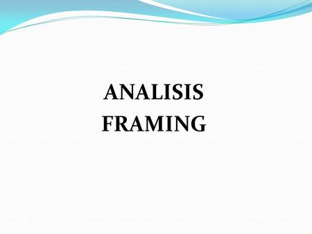 ANALISIS FRAMING. KONSEP FRAMING FRAMINGBINGKAI JENDELA.