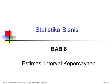 Business Statistics, A First Course (4e) © 2006 Prentice-Hall, Inc. Chap 8-1 BAB 8 Estimasi Interval Kepercayaan Statistika Bisnis.