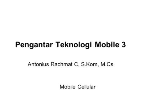 Pengantar Teknologi Mobile 3 Antonius Rachmat C, S.Kom, M.Cs Mobile Cellular.