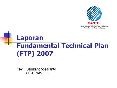 Laporan Fundamental Technical Plan (FTP) 2007 Oleh : Bambang Soesijanto ( DPH MASTEL)