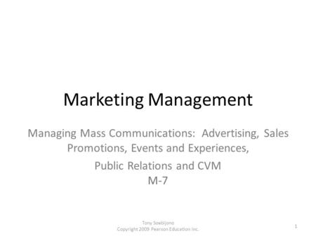 Marketing Management Managing Mass Communications: Advertising, Sales Promotions, Events and Experiences, Public Relations and CVM M-7 Tony Soebijono.
