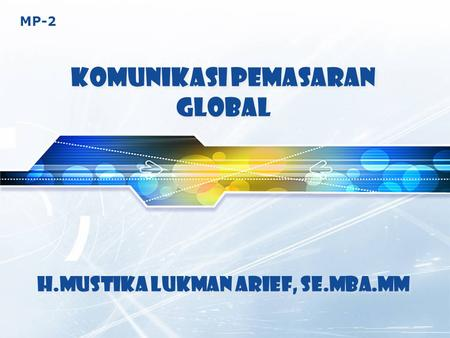 MP-2 KOMUNIKASI PEMASARAN GLOBAL H.Mustika Lukman Arief, SE.MBA.MM.