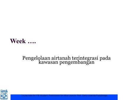 Week …. Pengelolaan airtanah terintegrasi pada kawasan pengembangan Couse note for ITB student. Permission for other uses to Prof. Deny Juanda Puradimaja.