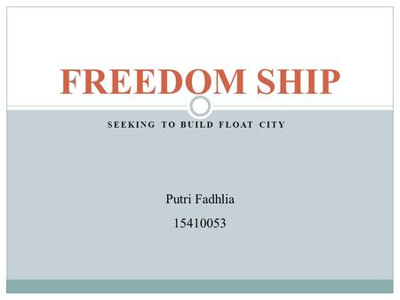SEEKING TO BUILD FLOAT CITY FREEDOM SHIP Putri Fadhlia 15410053.