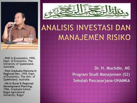 Dr. H. Muchdie, MS Program Studi Manajemen (S2) Sekolah Pascasarjana-UHAMKA  PhD in Economics, 1998, Dept. of Economics, The University of Queensland,