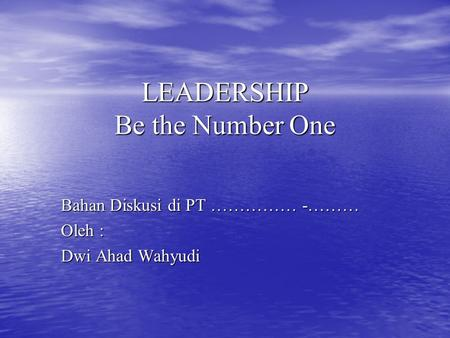 LEADERSHIP Be the Number One Bahan Diskusi di PT …………… -……… Oleh : Dwi Ahad Wahyudi.
