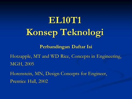 EL10T1 Konsep Teknologi Perbandingan Daftar Isi Hotzapple, MT and WD Rice, Concepts in Engineering, MGH, 2005 Horenstein, MN, Design Concepts for Engineer,