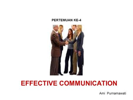 EFFECTIVE COMMUNICATION PERTEMUAN KE-4 Ami Purnamawati.