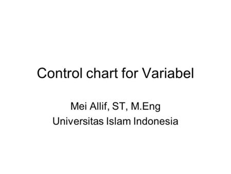 Control chart for Variabel Mei Allif, ST, M.Eng Universitas Islam Indonesia.