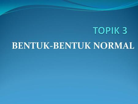 TOPIK 3 BENTUK-BENTUK NORMAL.