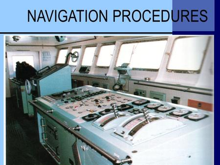 NAVIGATION PROCEDURES. •General •General Navigation Procedures •Voyage Planning and Prosecution •Critical Navigational Operations Procedures •Navigational.
