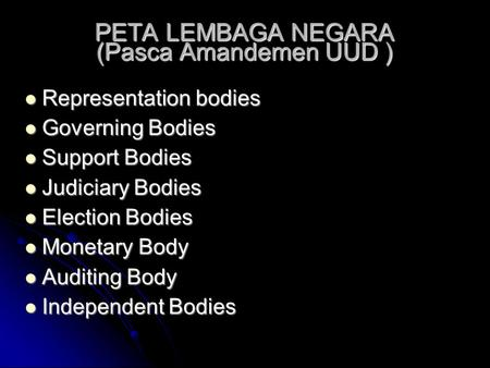 PETA LEMBAGA NEGARA (Pasca Amandemen UUD )‏  Representation bodies  Governing Bodies  Support Bodies  Judiciary Bodies  Election Bodies  Monetary.