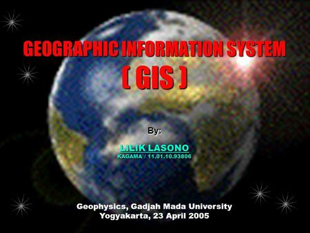 GEOGRAPHIC INFORMATION SYSTEM ( GIS ) Geophysics, Gadjah Mada University Yogyakarta, 23 April 2005 By: LILIK LASONO KAGAMA / 11.01.10.93806.