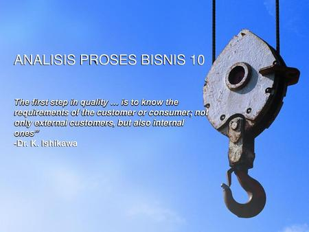 ANALISIS PROSES BISNIS 10 The first step in quality … is to know the requirements of the customer or consumer; not only external customers, but also.