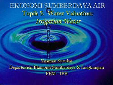 EKONOMI SUMBERDAYA AIR Topik 5. Water Valuation: Irrigation Water