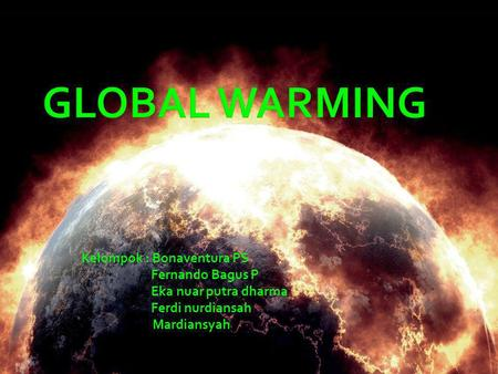 GLOBAL WARMING Kelompok : Bonaventura PS Fernando Bagus P
