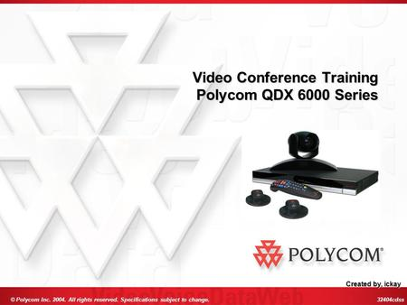 © Polycom Inc. 2004. All rights reserved. Specifications subject to change. 32404cdss Video Conference Training Polycom QDX 6000 Series Created by, ickay.