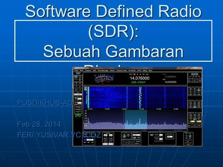 Software Defined Radio (SDR): Sebuah Gambaran Ringkas PUSDIKHUB-AD Feb 28, 2014 FERI YUSIVAR YC1COZ.