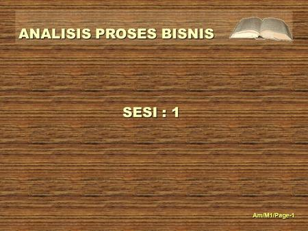 ANALISIS PROSES BISNIS Am/M1/Page-1 SESI : 1. ANALISIS PROSES BISNIS Am/M1/Page-2 REFERENSI BUKU / JURNAL Pustaka 1.Rangkuti, F(2007). Busines Plan.Teknik.