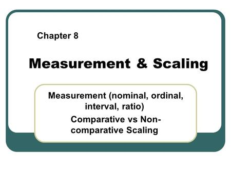 Measurement & Scaling Measurement (nominal, ordinal, interval, ratio) Comparative vs Non- comparative Scaling Chapter 8.