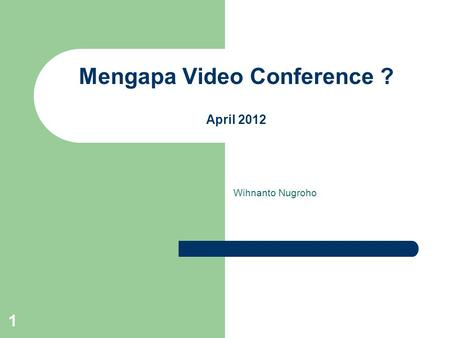 1 Mengapa Video Conference ? April 2012 Wihnanto Nugroho.