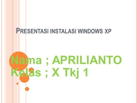 P RESENTASI INSTALASI WINDOWS XP Nama ; APRILIANTO Kelas ; X Tkj 1.