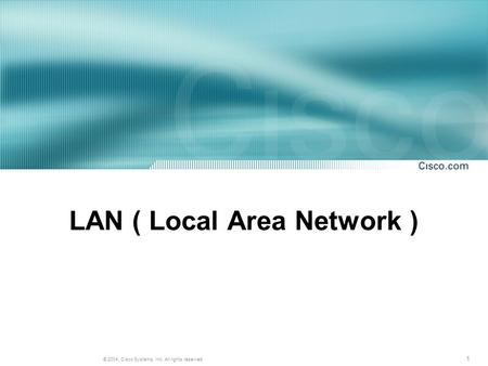 1 © 2004, Cisco Systems, Inc. All rights reserved. LAN ( Local Area Network )