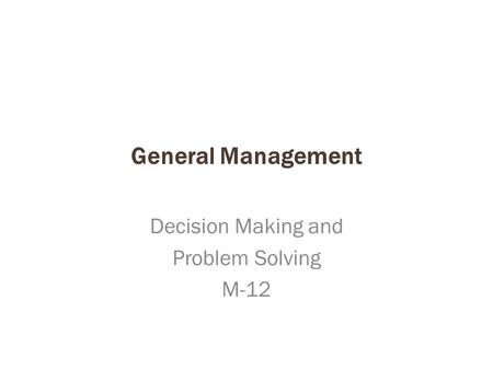 General Management Decision Making and Problem Solving M-12.